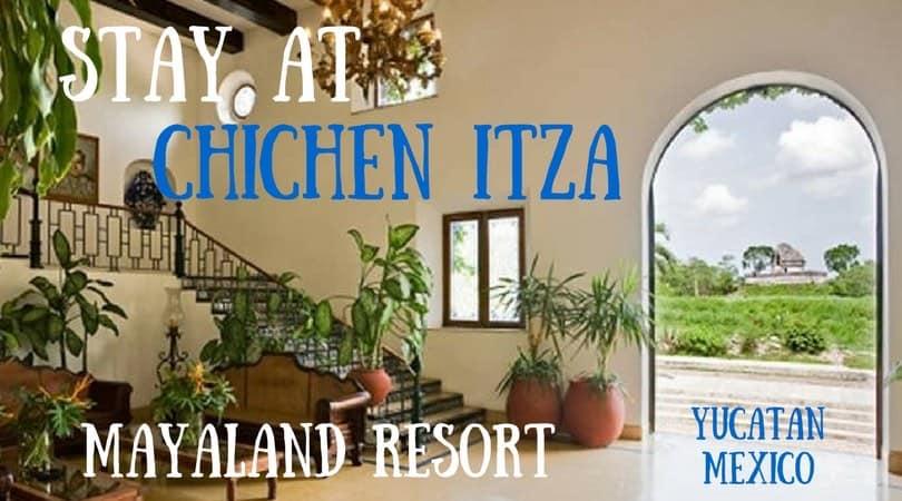 Stay at Chichen Itza Mexico – the Amazing Mayaland Resort