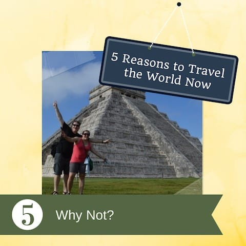 why not travel the world now, around the world, RTW, travel bloggers, reasons to travel the world