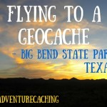 #AdventureCaching Guest Post:  Flying to a Geocache in Big Bend Ranch State Park Texas