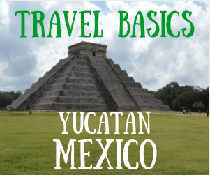 Travel Basics:  Yucatan, Mexico