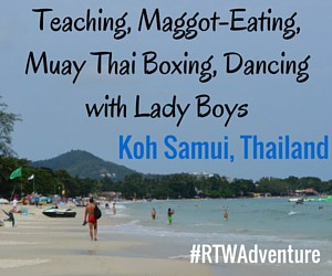 Teaching, Maggot-eating, Muay Thai Boxing, and Dancing With Ladyboys – on Koh Samui, Thailand