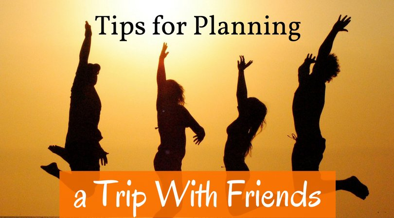 Tips for Planning a Trip With Friends