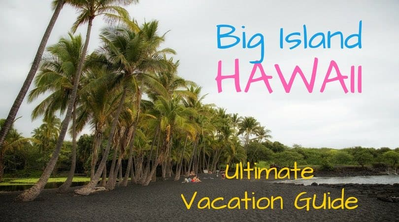 The Big Island of Hawaii: Your Guide To Our Favorite Hawaiian Island!
