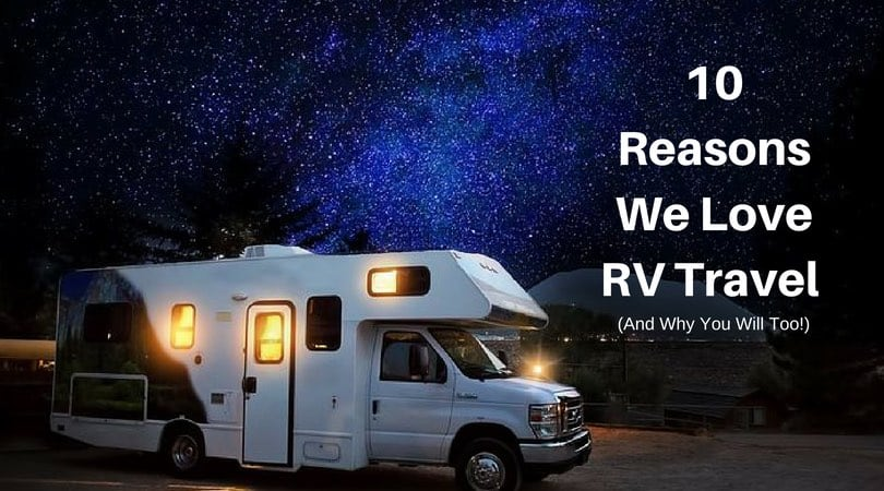 10 Reasons We Love RV Travel (and Why You Will Too)!