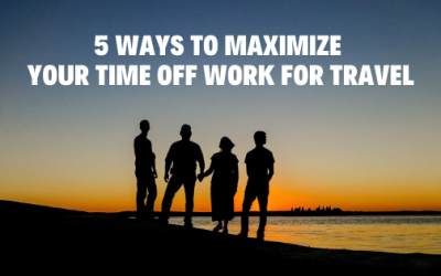 5 Ways to Maximize Your Time Off Work for Travel