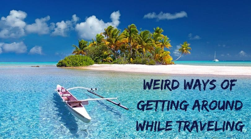 Weird Ways of Getting Around While Traveling